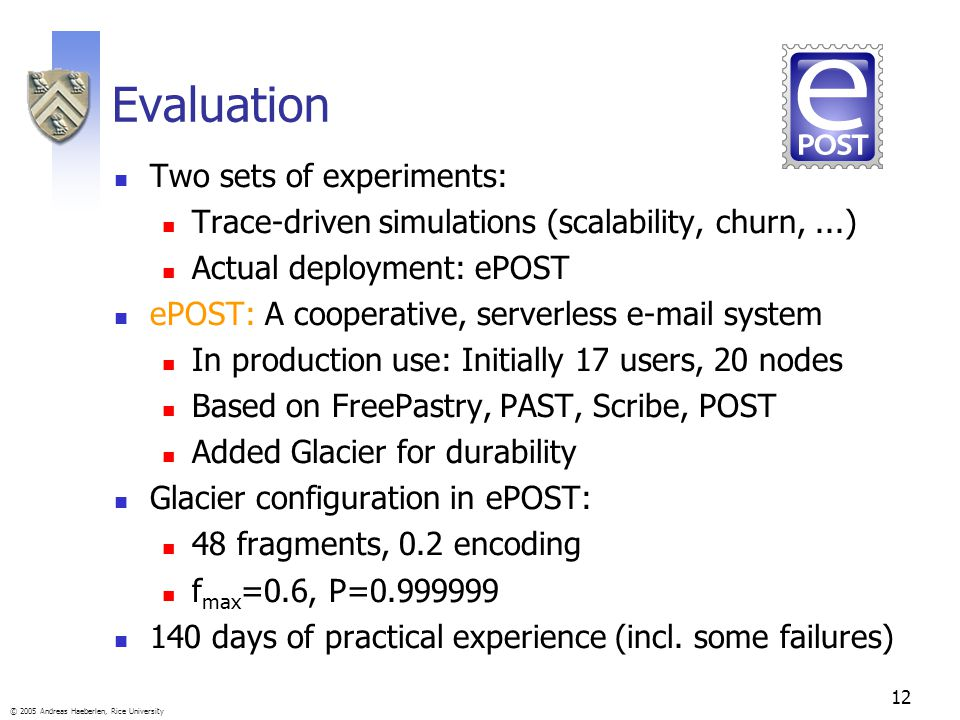 12 © 2005 Andreas Haeberlen, Rice University Evaluation Two sets of experiments: Trace-driven simulations (scalability, churn,...) Actual deployment: ePOST ePOST: A cooperative, serverless e-mail system In production use: Initially 17 users, 20 nodes Based on FreePastry, PAST, Scribe, POST Added Glacier for durability Glacier configuration in ePOST: 48 fragments, 0.2 encoding f max =0.6, P=0.999999 140 days of practical experience (incl.