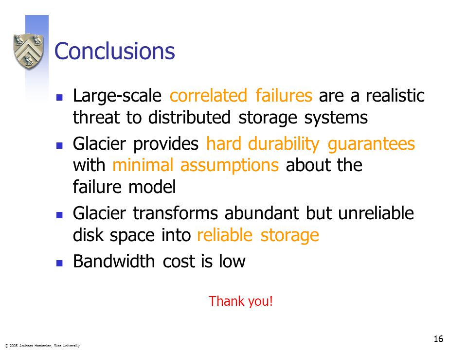 16 © 2005 Andreas Haeberlen, Rice University Conclusions Large-scale correlated failures are a realistic threat to distributed storage systems Glacier