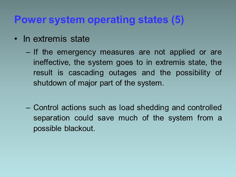 Power system operating states (5) In extremis state –If the emergency measures are not applied or are ineffective, the system goes to in extremis state, the result is cascading outages and the possibility of shutdown of major part of the system.