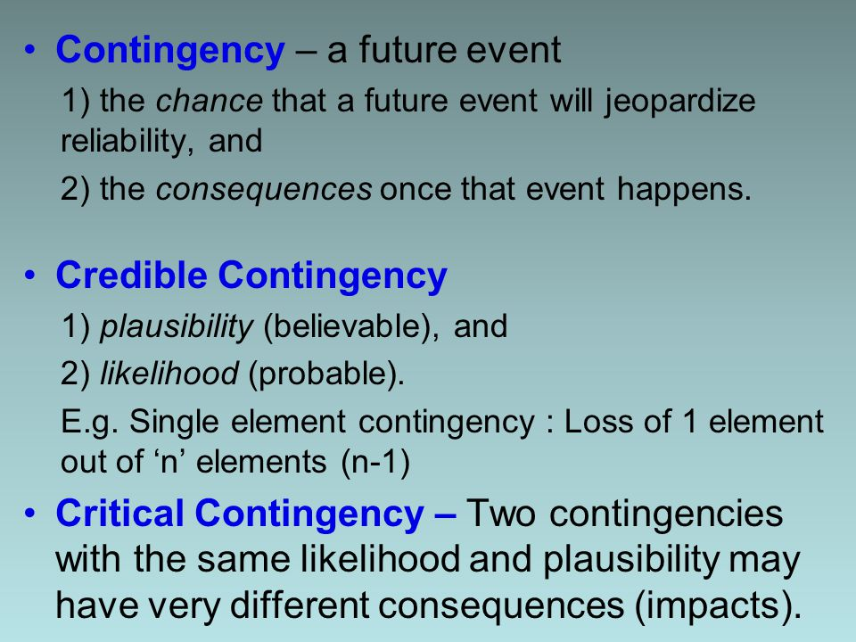 Contingency – a future event 1) the chance that a future event will jeopardize reliability, and 2) the consequences once that event happens.
