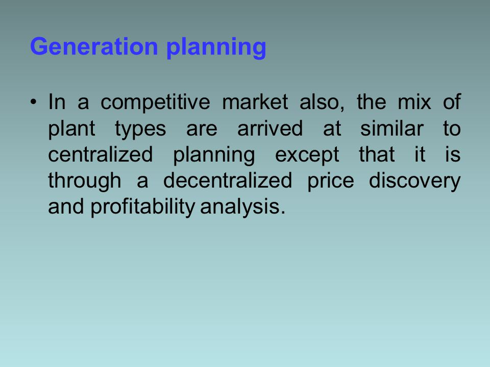 Generation planning In a competitive market also, the mix of plant types are arrived at similar to centralized planning except that it is through a decentralized price discovery and profitability analysis.