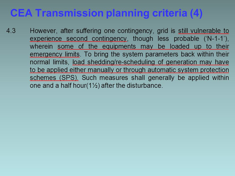 CEA Transmission planning criteria (4) 4.3However, after suffering one contingency, grid is still vulnerable to experience second contingency, though less probable ('N-1-1'), wherein some of the equipments may be loaded up to their emergency limits.