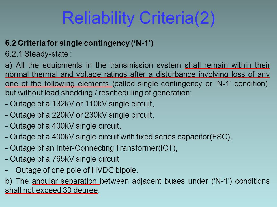 Reliability Criteria(2) 6.2 Criteria for single contingency ('N-1') 6.2.1 Steady-state : a) All the equipments in the transmission system shall remain within their normal thermal and voltage ratings after a disturbance involving loss of any one of the following elements (called single contingency or 'N-1' condition), but without load shedding / rescheduling of generation: - Outage of a 132kV or 110kV single circuit, - Outage of a 220kV or 230kV single circuit, - Outage of a 400kV single circuit, - Outage of a 400kV single circuit with fixed series capacitor(FSC), - Outage of an Inter-Connecting Transformer(ICT), - Outage of a 765kV single circuit -Outage of one pole of HVDC bipole.