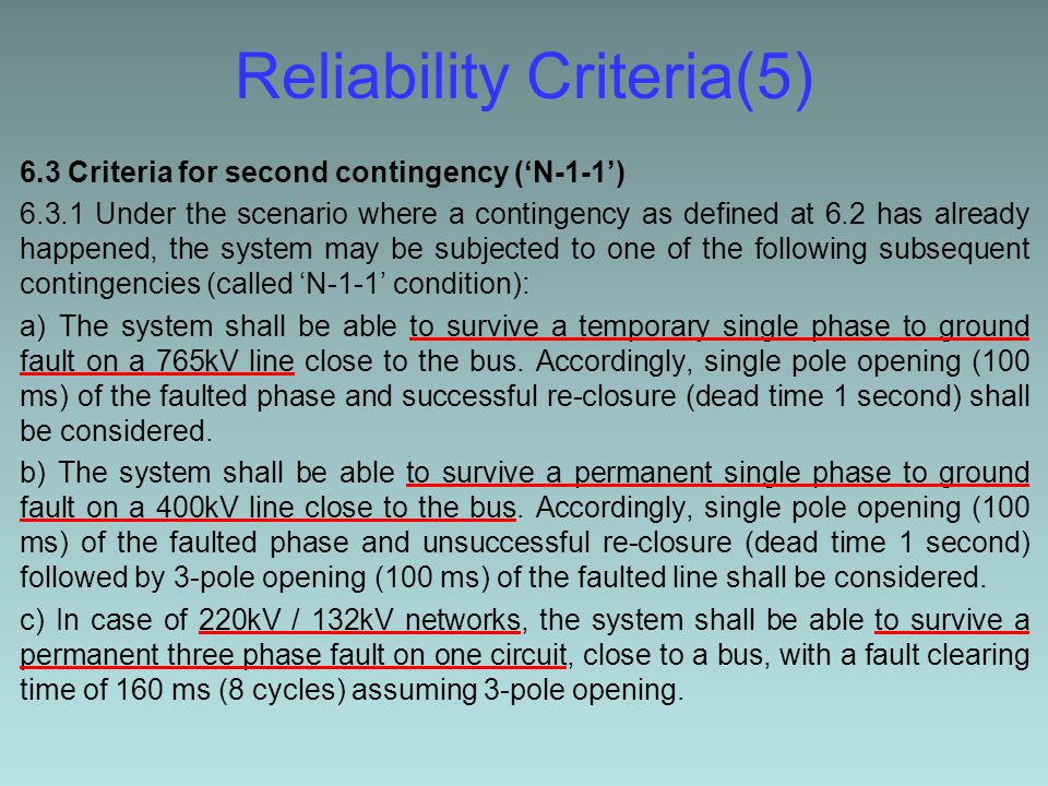 Reliability Criteria(5) 6.3 Criteria for second contingency ('N-1-1') 6.3.1 Under the scenario where a contingency as defined at 6.2 has already happened, the system may be subjected to one of the following subsequent contingencies (called 'N-1-1' condition): a) The system shall be able to survive a temporary single phase to ground fault on a 765kV line close to the bus.