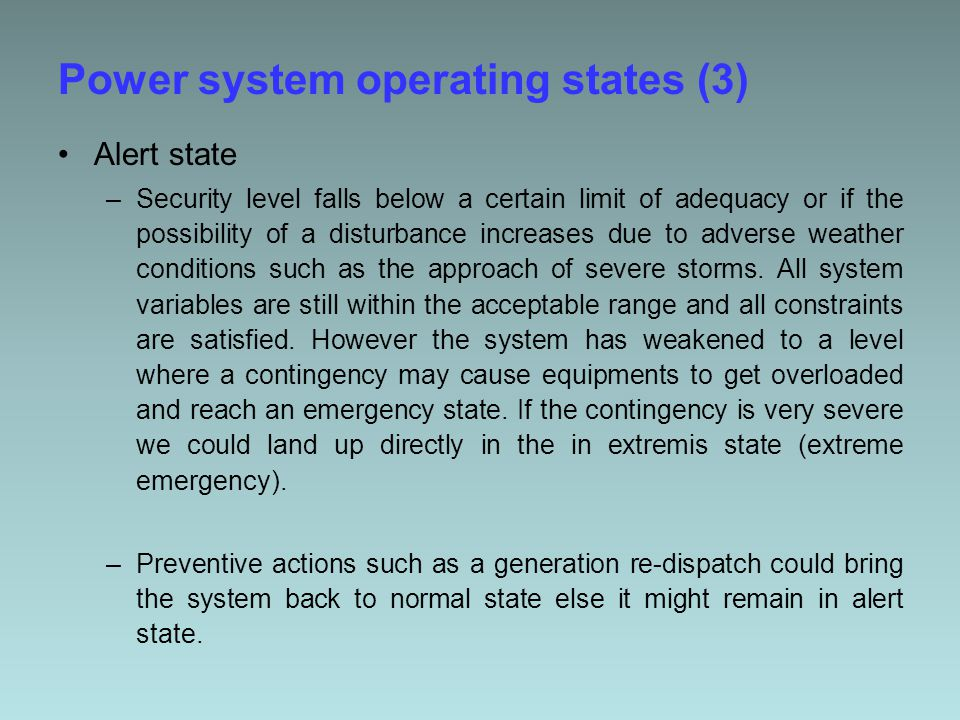 Power system operating states (3) Alert state –Security level falls below a certain limit of adequacy or if the possibility of a disturbance increases due to adverse weather conditions such as the approach of severe storms.