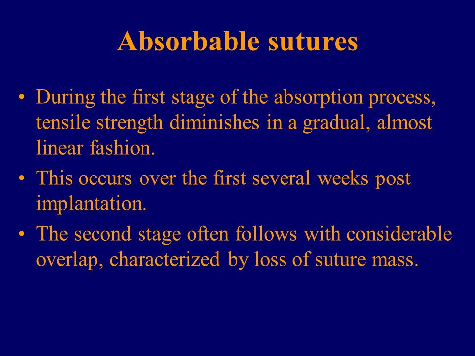 Absorbable sutures During the first stage of the absorption process, tensile strength diminishes in a gradual, almost linear fashion. This occurs over