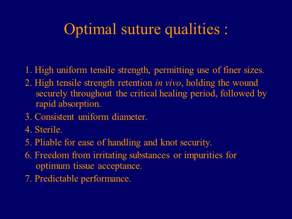 Optimal suture qualities : 1. High uniform tensile strength, permitting use of finer sizes. 2. High tensile strength retention in vivo, holding the wo