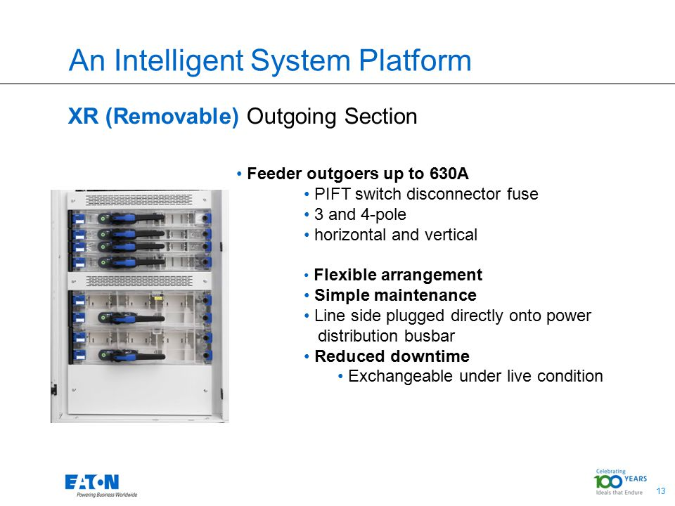 13 An Intelligent System Platform XR (Removable) Outgoing Section Feeder outgoers up to 630A PIFT switch disconnector fuse 3 and 4-pole horizontal and vertical Flexible arrangement Simple maintenance Line side plugged directly onto power distribution busbar Reduced downtime Exchangeable under live condition