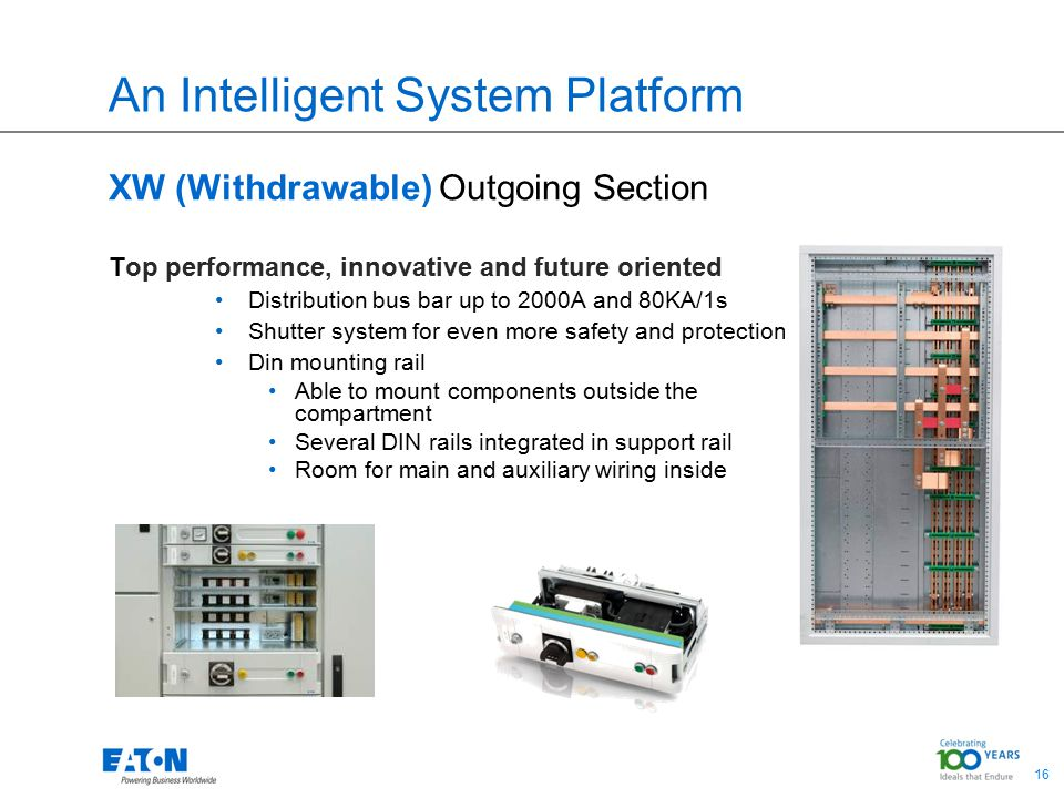 16 An Intelligent System Platform XW (Withdrawable) Outgoing Section Top performance, innovative and future oriented Distribution bus bar up to 2000A and 80KA/1s Shutter system for even more safety and protection Din mounting rail Able to mount components outside the compartment Several DIN rails integrated in support rail Room for main and auxiliary wiring inside