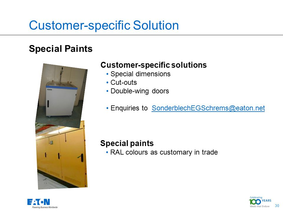 30 Customer-specific Solution Special Paints Customer-specific solutions Special dimensions Cut-outs Double-wing doors Enquiries to SonderblechEGSchrems@eaton.net Special paints RAL colours as customary in trade