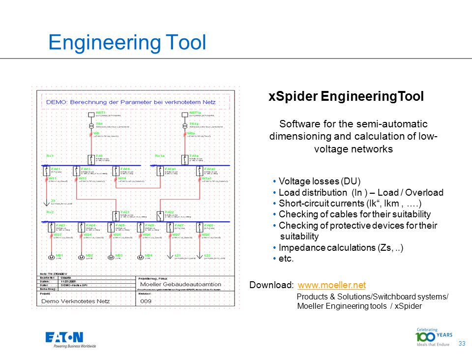 33 Engineering Tool xSpider EngineeringTool Software for the semi-automatic dimensioning and calculation of low- voltage networks Voltage losses (DU) Load distribution (In ) – Load / Overload Short-circuit currents (Ik , Ikm, ….) Checking of cables for their suitability Checking of protective devices for their suitability Impedance calculations (Zs,..) etc.