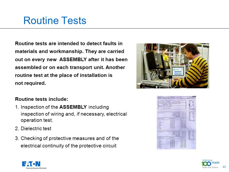 40 Routine Tests Routine tests are intended to detect faults in materials and workmanship. They are carried out on every new ASSEMBLY after it has bee