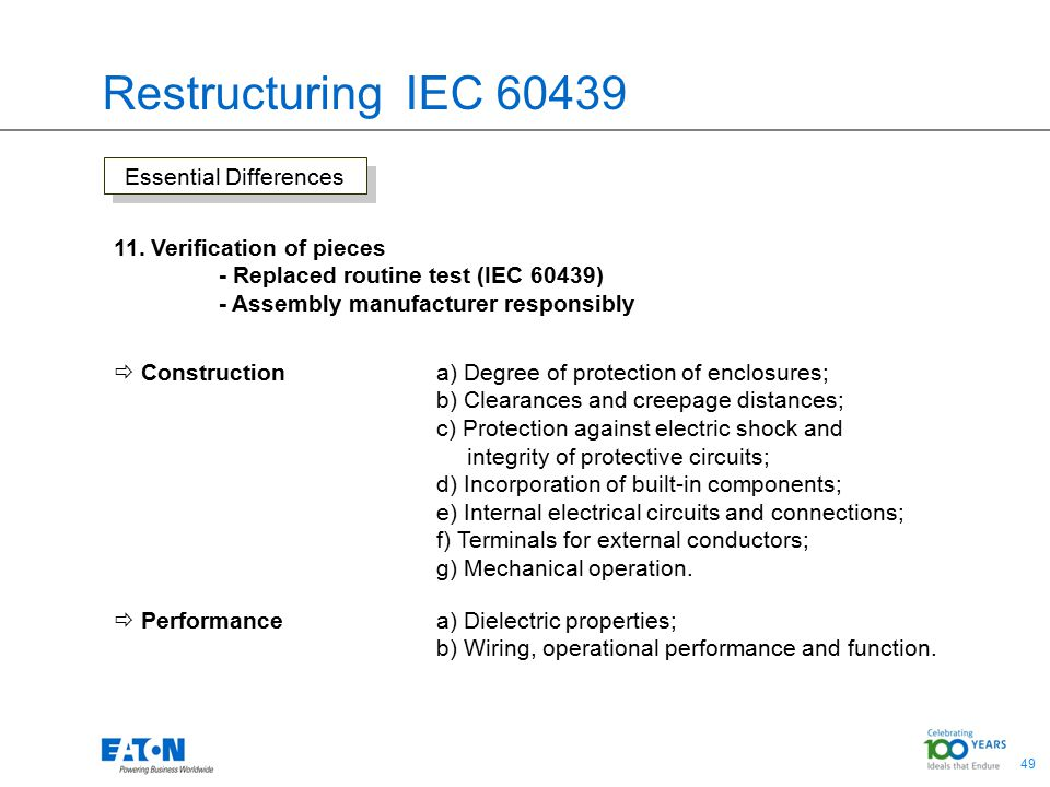 49 Restructuring IEC 60439 Essential Differences 11. Verification of pieces - Replaced routine test (IEC 60439) - Assembly manufacturer responsibly 