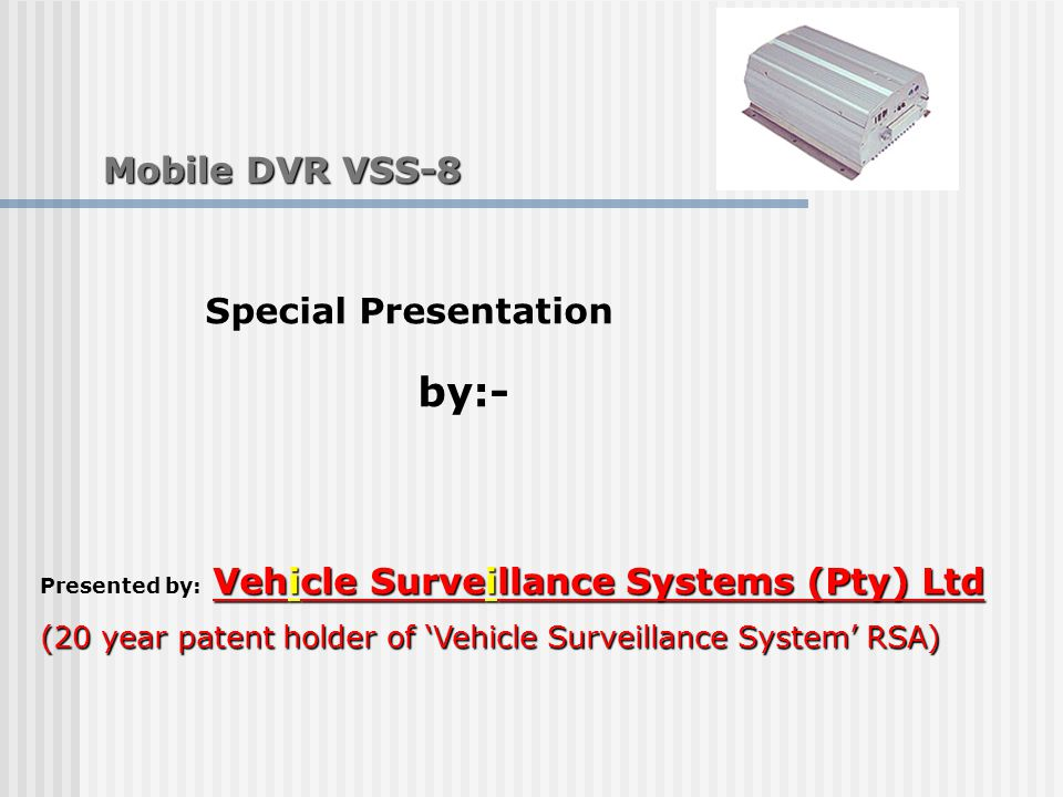 Mobile DVR VSS-8 Mobile DVR VSS-8 Vehicle Surveillance Systems (Pty) Ltd Presented by: Vehicle Surveillance Systems (Pty) Ltd (20 year patent holder of 'Vehicle Surveillance System' RSA) Special Presentation by:-