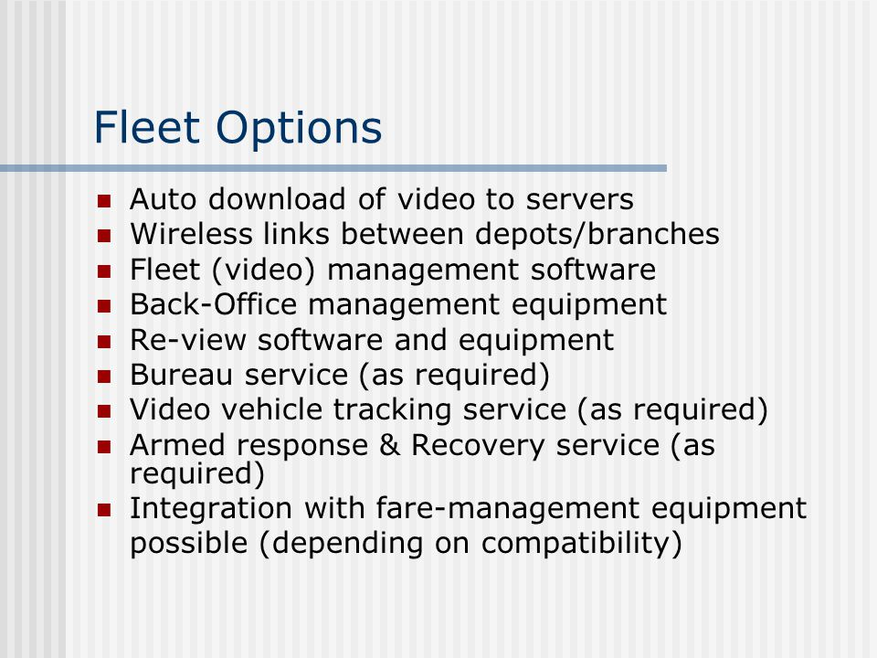 Fleet Options Auto download of video to servers Wireless links between depots/branches Fleet (video) management software Back-Office management equipment Re-view software and equipment Bureau service (as required) Video vehicle tracking service (as required) Armed response & Recovery service (as required) Integration with fare-management equipment possible (depending on compatibility)