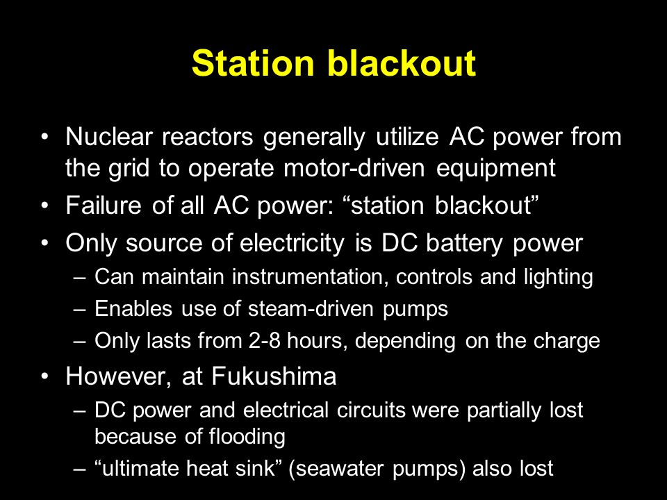 Station blackout Nuclear reactors generally utilize AC power from the grid to operate motor-driven equipment Failure of all AC power: station blackout Only source of electricity is DC battery power –Can maintain instrumentation, controls and lighting –Enables use of steam-driven pumps –Only lasts from 2-8 hours, depending on the charge However, at Fukushima –DC power and electrical circuits were partially lost because of flooding – ultimate heat sink (seawater pumps) also lost