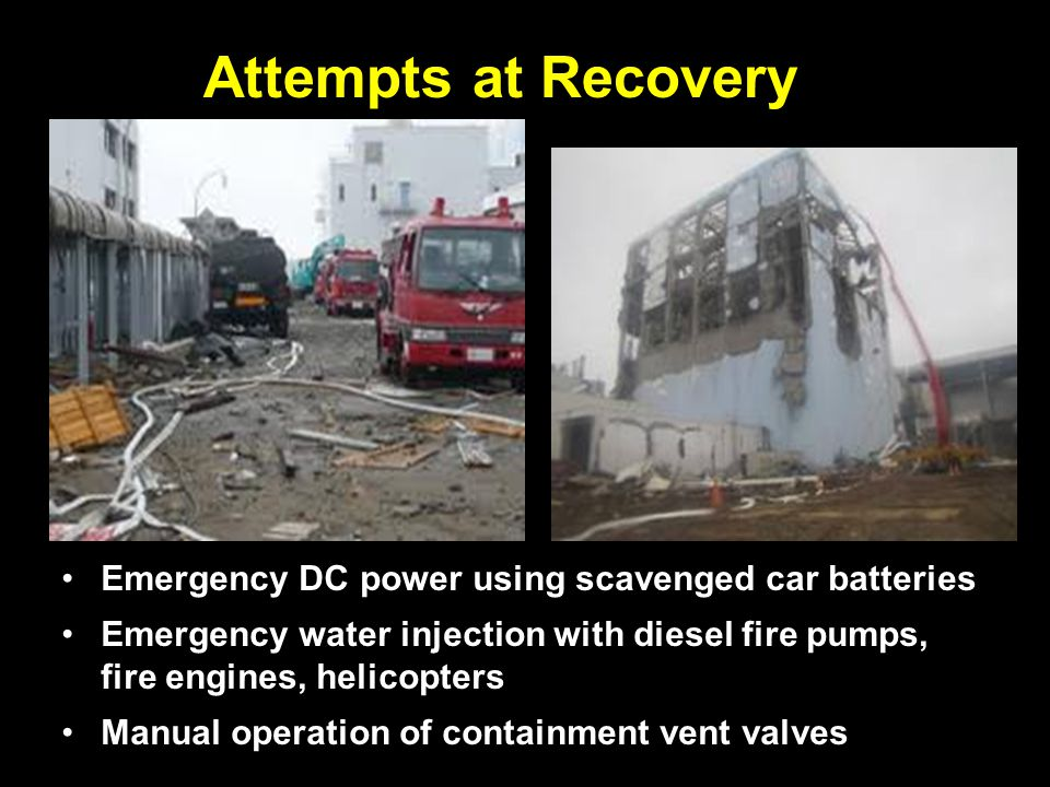 Attempts at Recovery Emergency DC power using scavenged car batteries Emergency water injection with diesel fire pumps, fire engines, helicopters Manual operation of containment vent valves