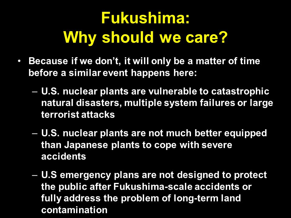 It CAN happen here Fukushima was not a Japanese nuclear accident; it was a nuclear accident that happened to occur in Japan The nuclear industry, regulators and politicians must abandon the it can't happen here mindset, and apply all the lessons of Fukushima to nuclear power plants here at home Otherwise, nuclear power's credibility may not survive another serious accident or terrorist attack