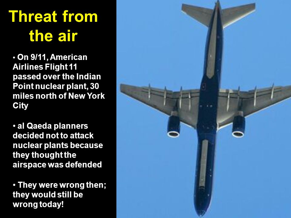 Threat from the air On 9/11, American Airlines Flight 11 passed over the Indian Point nuclear plant, 30 miles north of New York City al Qaeda planners decided not to attack nuclear plants because they thought the airspace was defended They were wrong then; they would still be wrong today!