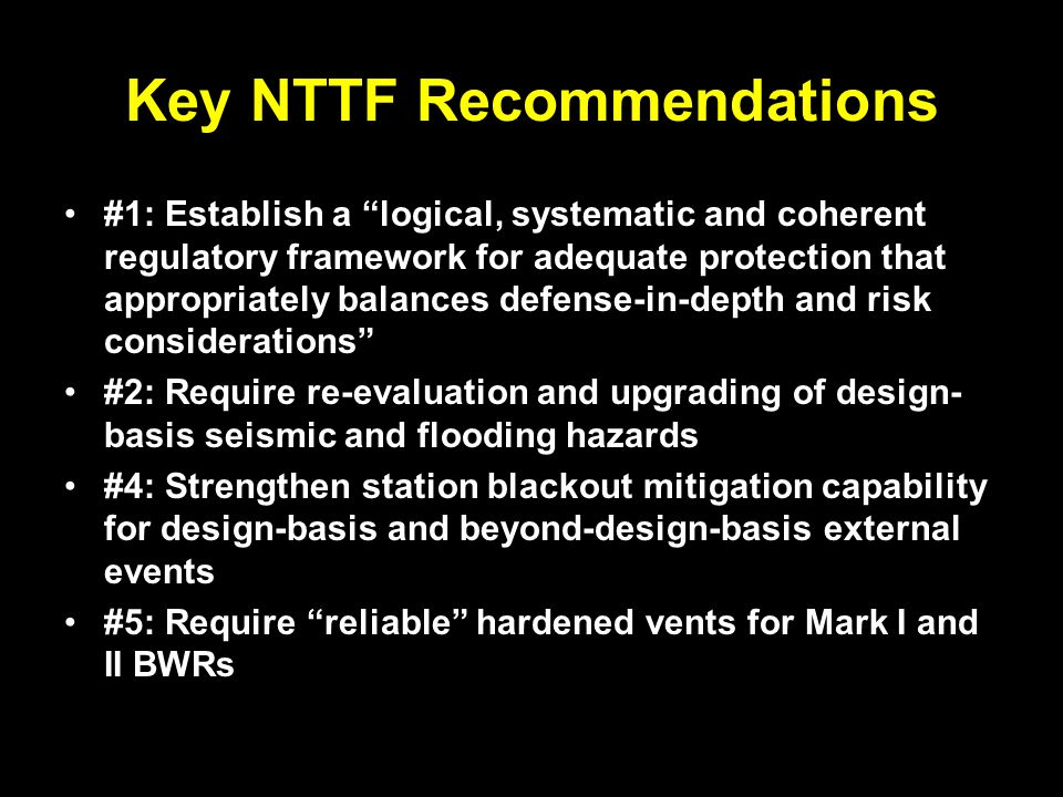 Key NTTF Recommendations #1: Establish a logical, systematic and coherent regulatory framework for adequate protection that appropriately balances defense-in-depth and risk considerations #2: Require re-evaluation and upgrading of design- basis seismic and flooding hazards #4: Strengthen station blackout mitigation capability for design-basis and beyond-design-basis external events #5: Require reliable hardened vents for Mark I and II BWRs
