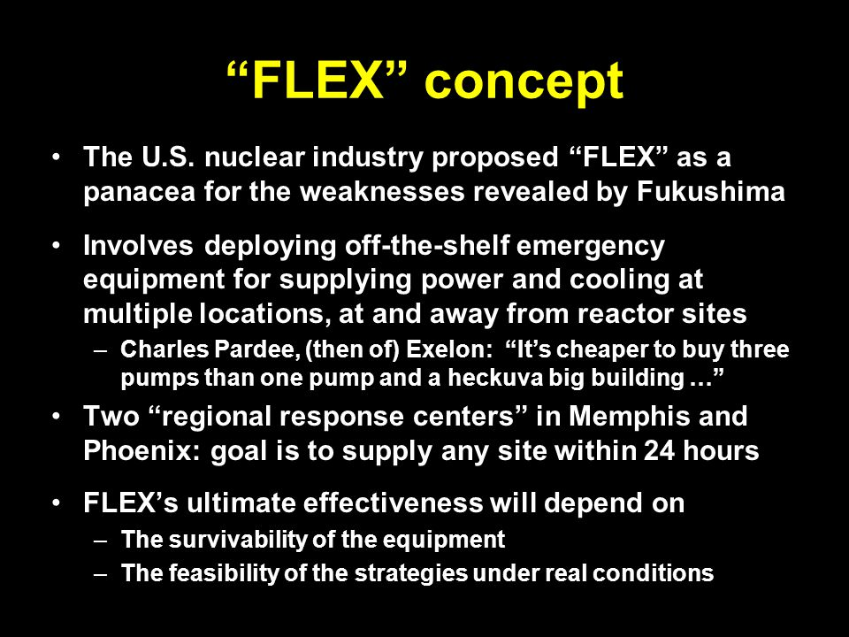 """FLEX"" concept The U.S. nuclear industry proposed ""FLEX"" as a panacea for the weaknesses revealed by Fukushima Involves deploying off-the-shelf emerge"