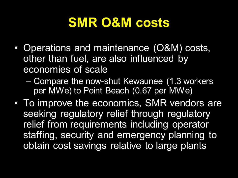 SMR O&M costs Operations and maintenance (O&M) costs, other than fuel, are also influenced by economies of scale –Compare the now-shut Kewaunee (1.3 workers per MWe) to Point Beach (0.67 per MWe) To improve the economics, SMR vendors are seeking regulatory relief through regulatory relief from requirements including operator staffing, security and emergency planning to obtain cost savings relative to large plants
