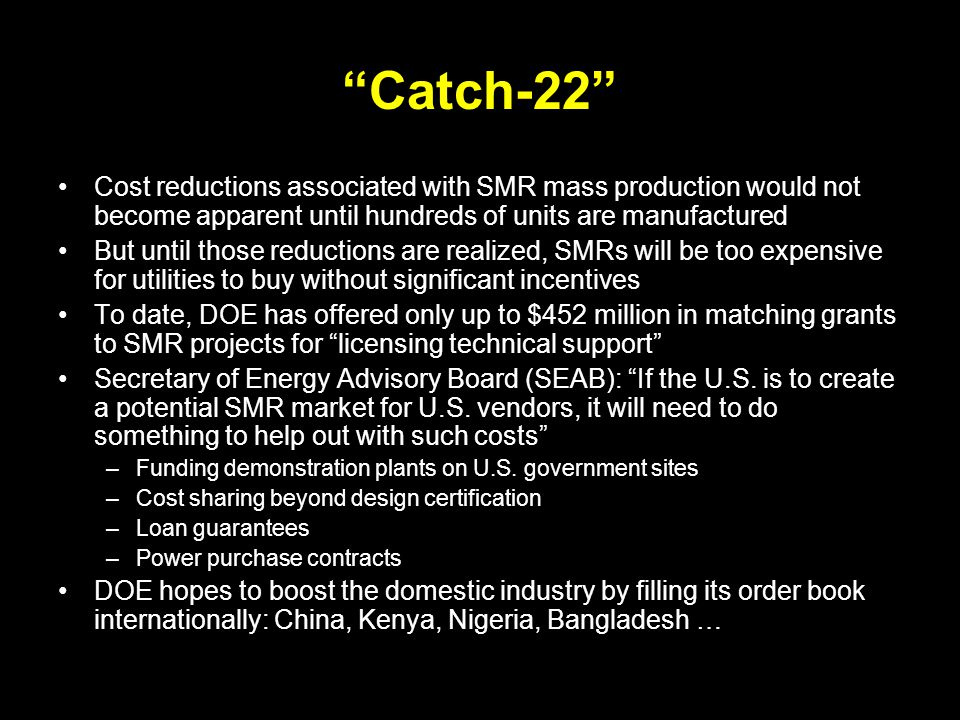 Catch-22 Cost reductions associated with SMR mass production would not become apparent until hundreds of units are manufactured But until those reductions are realized, SMRs will be too expensive for utilities to buy without significant incentives To date, DOE has offered only up to $452 million in matching grants to SMR projects for licensing technical support Secretary of Energy Advisory Board (SEAB): If the U.S.
