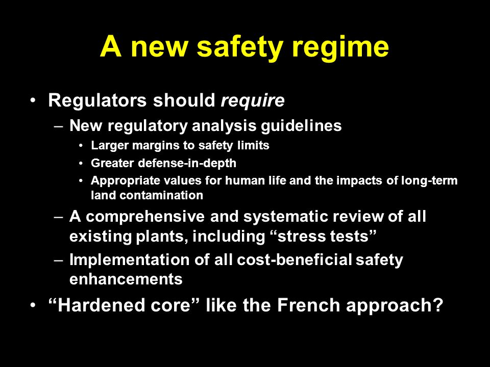 A new safety regime Regulators should require –New regulatory analysis guidelines Larger margins to safety limits Greater defense-in-depth Appropriate values for human life and the impacts of long-term land contamination –A comprehensive and systematic review of all existing plants, including stress tests –Implementation of all cost-beneficial safety enhancements Hardened core like the French approach?