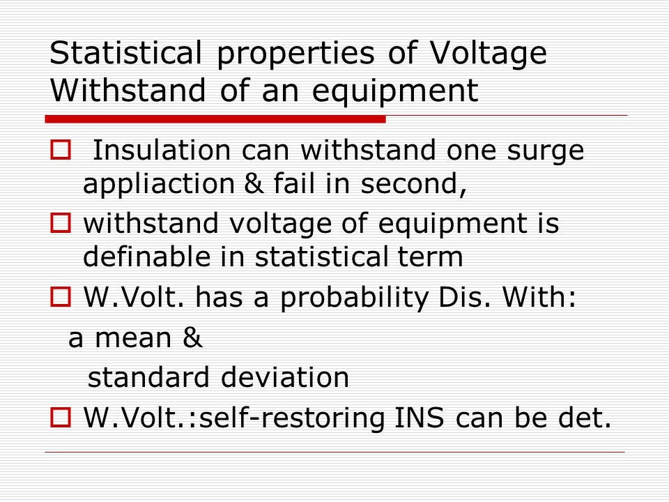 Statistical properties of Voltage Withstand of an equipment  Insulation can withstand one surge appliaction & fail in second,  withstand voltage of equipment is definable in statistical term  W.Volt.