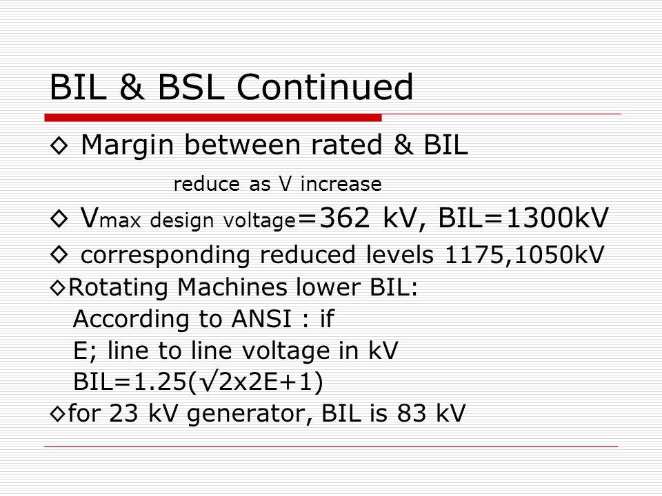 BIL & BSL Continued ◊ Margin between rated & BIL reduce as V increase ◊ V max design voltage =362 kV, BIL=1300kV ◊ corresponding reduced levels 1175,1050kV ◊Rotating Machines lower BIL: According to ANSI : if E; line to line voltage in kV BIL=1.25(√2x2E+1) ◊for 23 kV generator, BIL is 83 kV