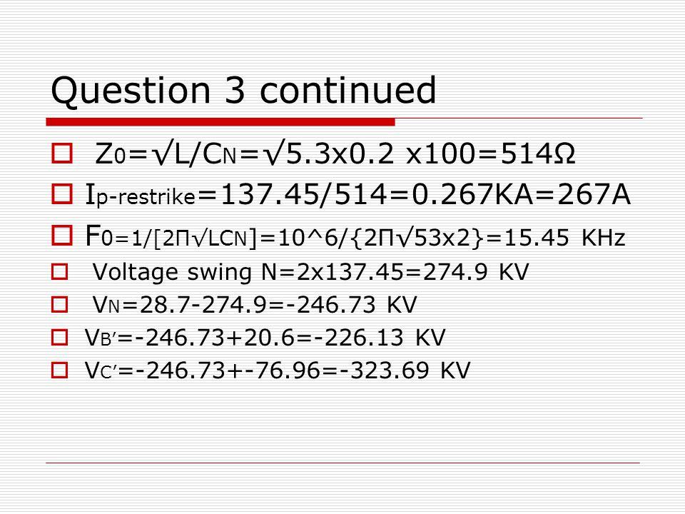 Question 3 continued  Z 0 =√L/C N =√5.3x0.2 x100=514Ω  I p-restrike =137.45/514=0.267KA=267A  F 0=1/[2Π√LC N ]=10^6/{2Π√53x2}=15.45 KHz  Voltage swing N=2x137.45=274.9 KV  V N =28.7-274.9=-246.73 KV  V B' =-246.73+20.6=-226.13 KV  V C' =-246.73+-76.96=-323.69 KV