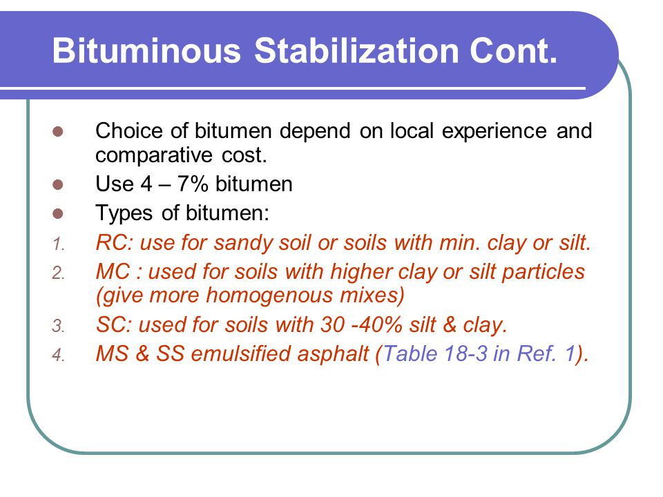 Bituminous Stabilization Cont. Choice of bitumen depend on local experience and comparative cost. Use 4 – 7% bitumen Types of bitumen: 1. RC: use for
