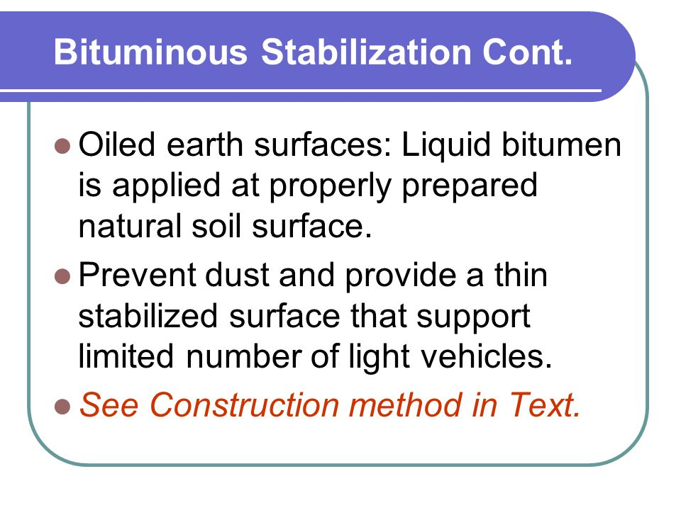 Bituminous Stabilization Cont. Oiled earth surfaces: Liquid bitumen is applied at properly prepared natural soil surface. Prevent dust and provide a t