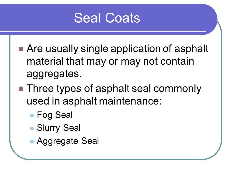 Seal Coats Are usually single application of asphalt material that may or may not contain aggregates. Three types of asphalt seal commonly used in asp
