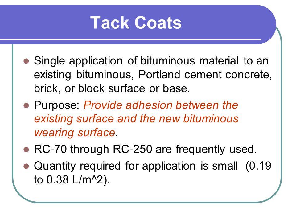 Tack Coats Single application of bituminous material to an existing bituminous, Portland cement concrete, brick, or block surface or base. Purpose: Pr