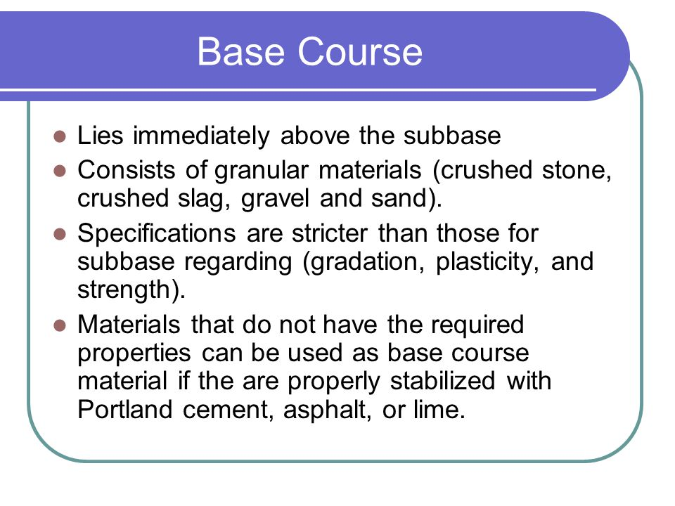 Base Course Lies immediately above the subbase Consists of granular materials (crushed stone, crushed slag, gravel and sand). Specifications are stric
