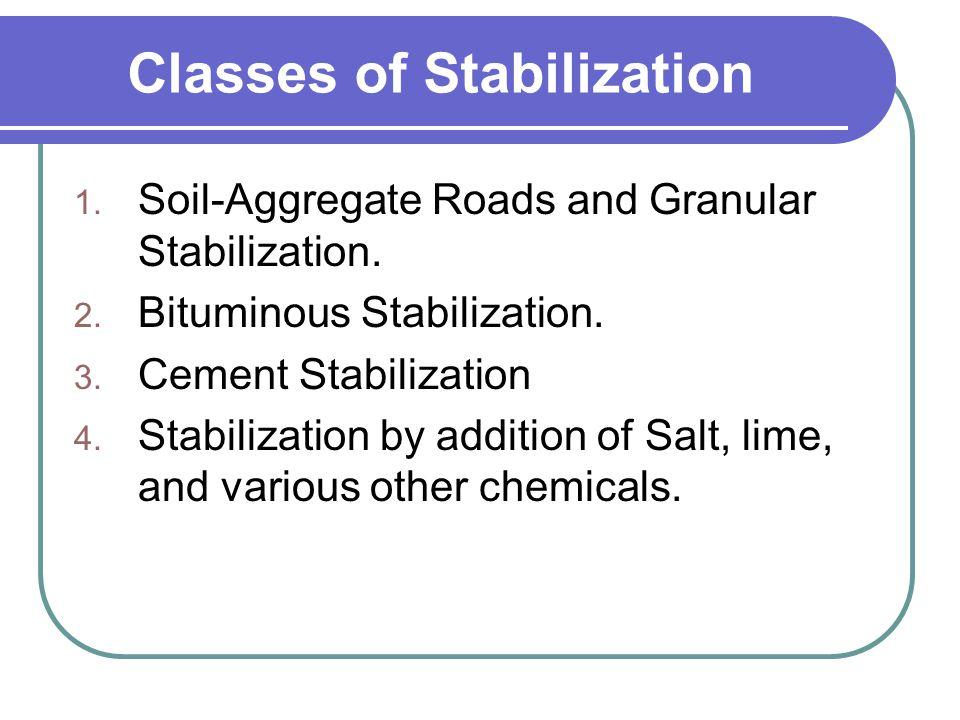 Classes of Stabilization 1. Soil-Aggregate Roads and Granular Stabilization. 2. Bituminous Stabilization. 3. Cement Stabilization 4. Stabilization by