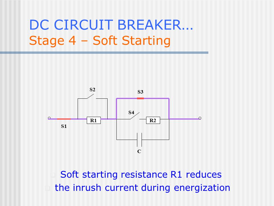 R1R2 S1 S2 S3 C S4 DC CIRCUIT BREAKER … Stage 4 – Soft Starting  Soft starting resistance R1 reduces  the inrush current during energization