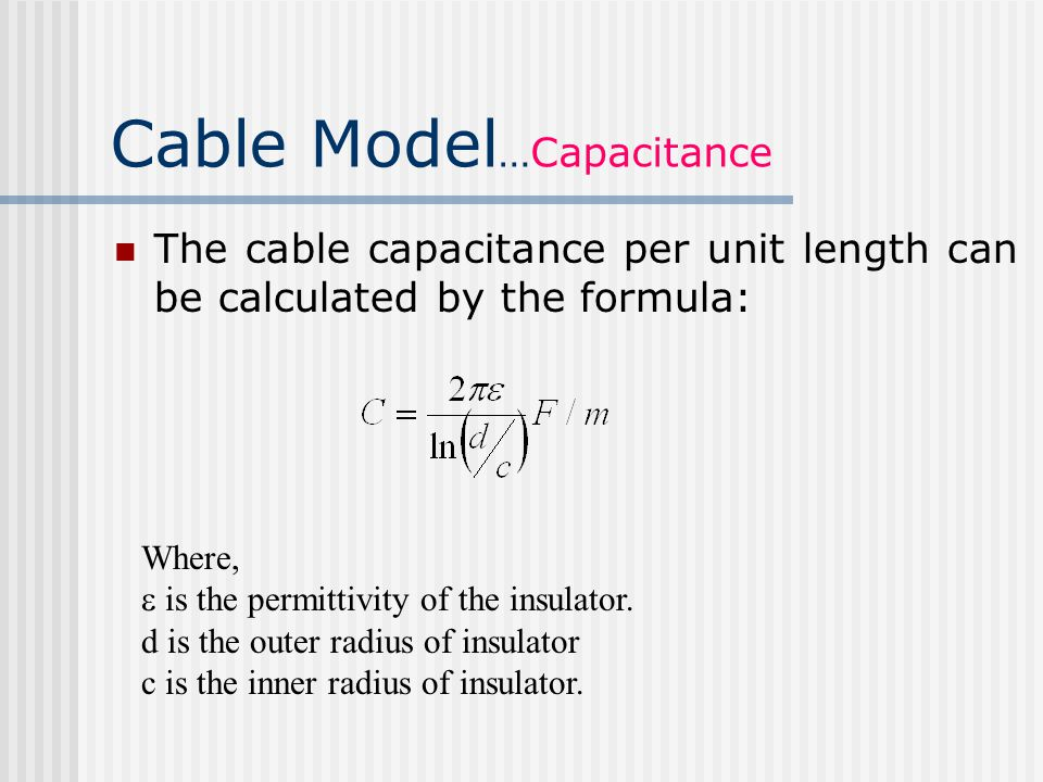 Cable Model …Capacitance The cable capacitance per unit length can be calculated by the formula: Where,  is the permittivity of the insulator.