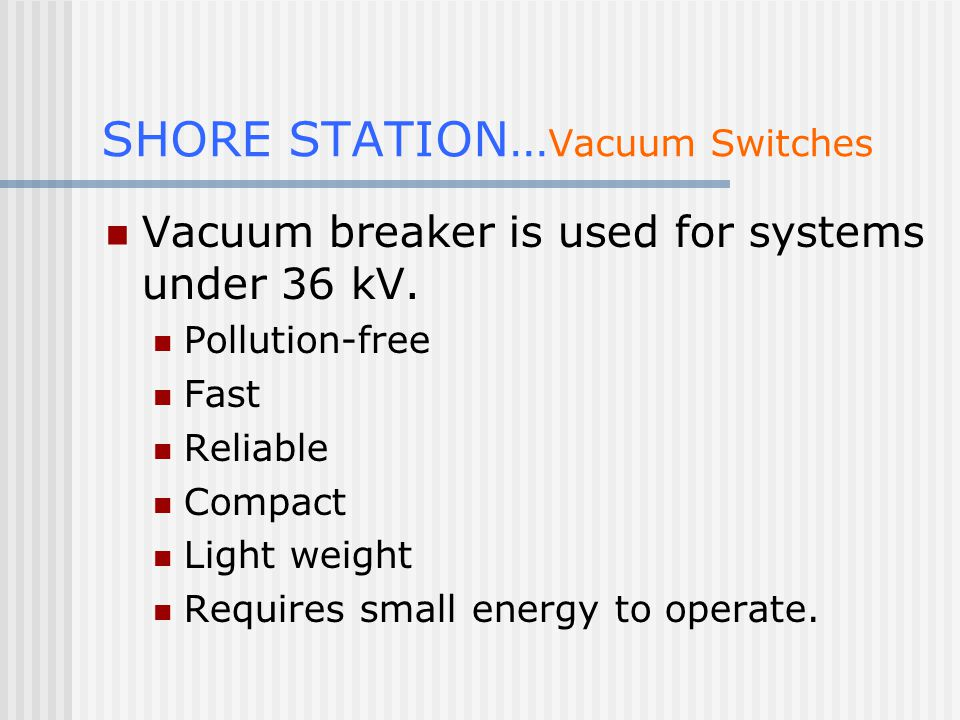 SHORE STATION… Vacuum Switches Vacuum breaker is used for systems under 36 kV.