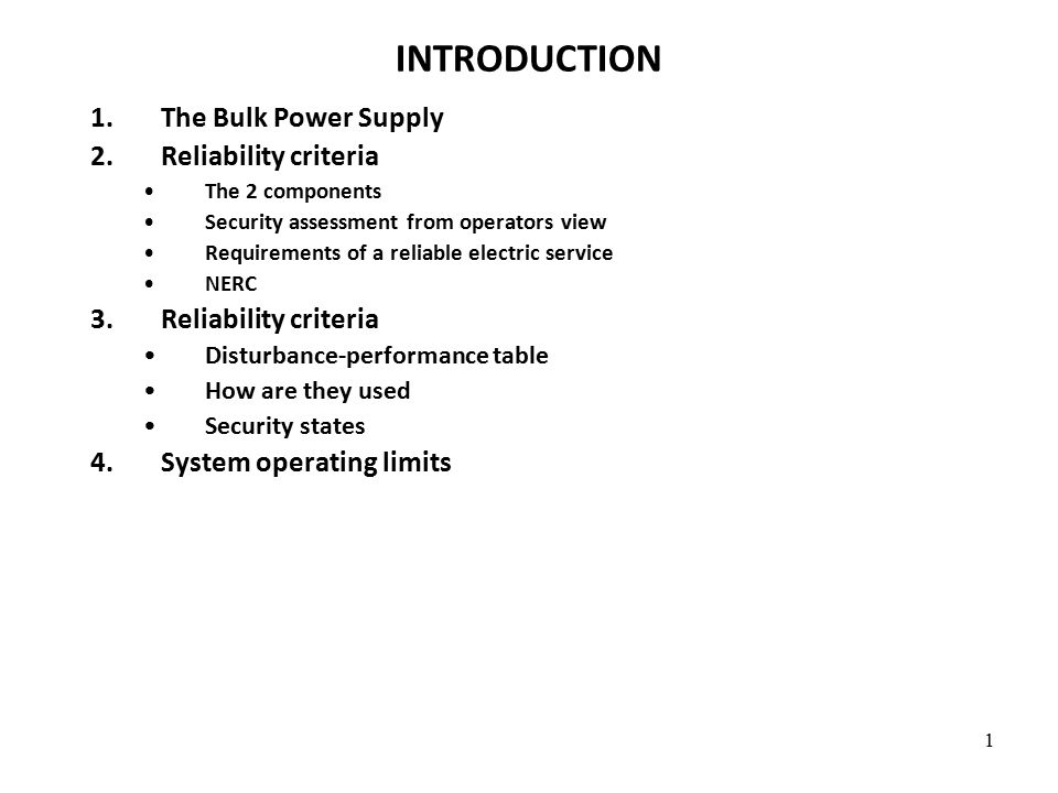 1 INTRODUCTION 1.The Bulk Power Supply 2.Reliability criteria The 2 components Security assessment from operators view Requirements of a reliable electric service NERC 3.Reliability criteria Disturbance-performance table How are they used Security states 4.System operating limits