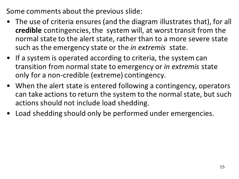 15 Some comments about the previous slide: The use of criteria ensures (and the diagram illustrates that), for all credible contingencies, the system will, at worst transit from the normal state to the alert state, rather than to a more severe state such as the emergency state or the in extremis state.