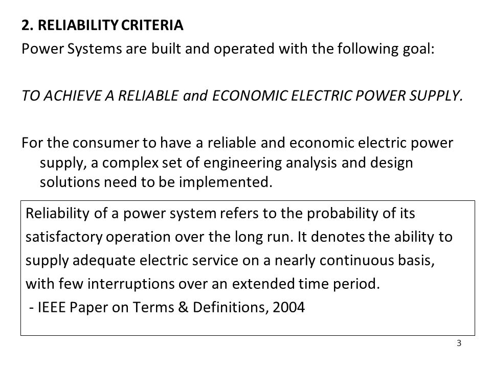 3 2. RELIABILITY CRITERIA Power Systems are built and operated with the following goal: TO ACHIEVE A RELIABLE and ECONOMIC ELECTRIC POWER SUPPLY. For