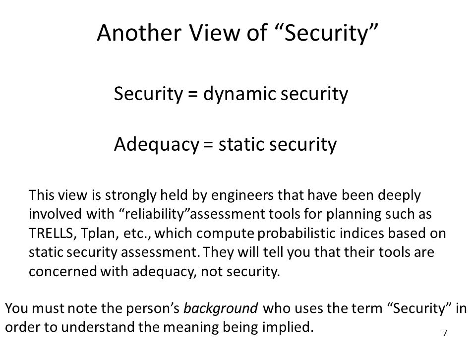 7 Another View of Security Security = dynamic security Adequacy = static security This view is strongly held by engineers that have been deeply involved with reliability assessment tools for planning such as TRELLS, Tplan, etc., which compute probabilistic indices based on static security assessment.