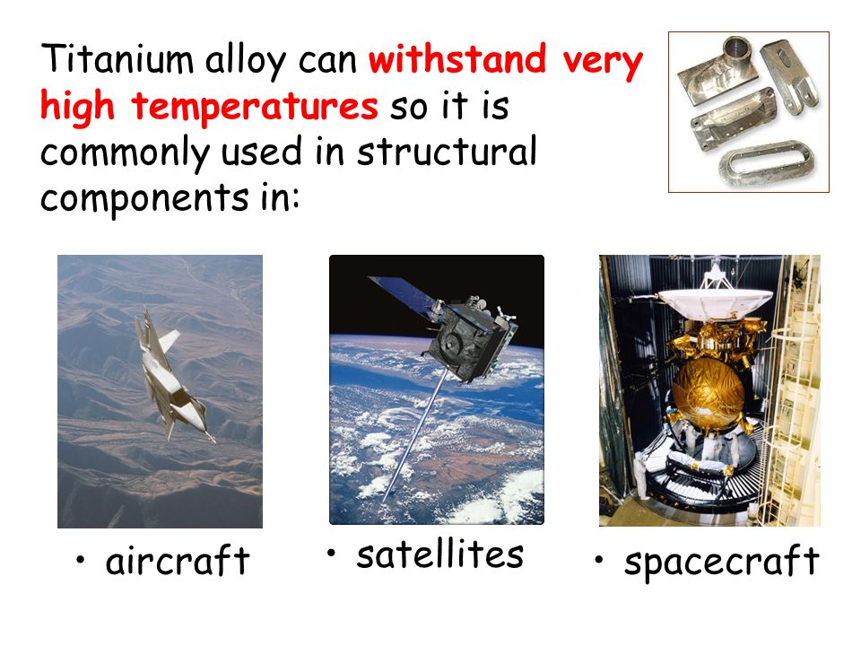 Titanium alloy can withstand very high temperatures so it is commonly used in structural components in: aircraft satellites spacecraft