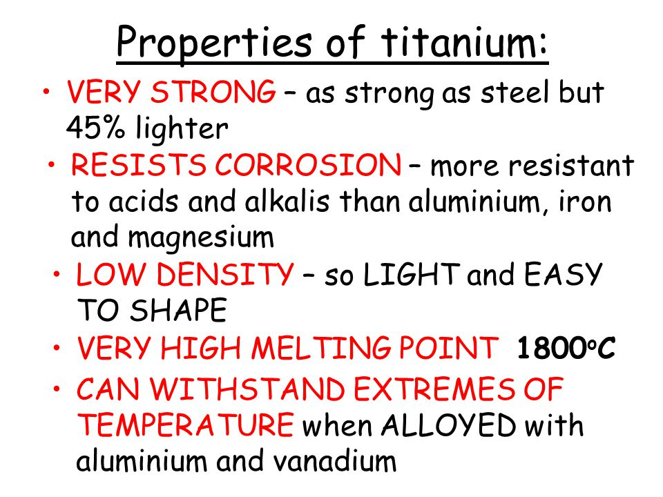 Properties of titanium: VERY STRONG – as strong as steel but 45% lighter RESISTS CORROSION – more resistant to acids and alkalis than aluminium, iron and magnesium LOW DENSITY – so LIGHT and EASY TO SHAPE VERY HIGH MELTING POINT 1800 o C CAN WITHSTAND EXTREMES OF TEMPERATURE when ALLOYED with aluminium and vanadium
