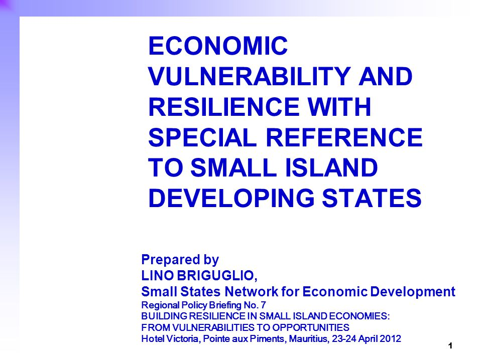 1 ECONOMIC VULNERABILITY AND RESILIENCE WITH SPECIAL REFERENCE TO SMALL ISLAND DEVELOPING STATES Prepared by LINO BRIGUGLIO, Small States Network for