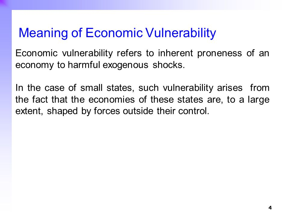4 Economic vulnerability refers to inherent proneness of an economy to harmful exogenous shocks. In the case of small states, such vulnerability arise