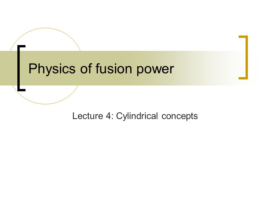 Physics of fusion power Lecture 4: Cylindrical concepts