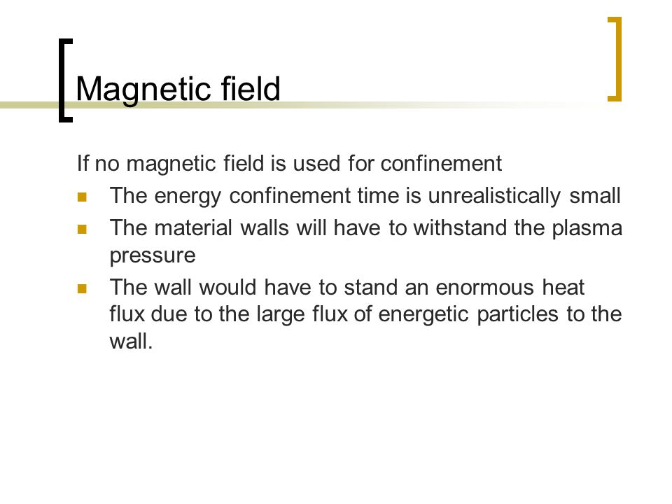 Magnetic field If no magnetic field is used for confinement The energy confinement time is unrealistically small The material walls will have to withstand the plasma pressure The wall would have to stand an enormous heat flux due to the large flux of energetic particles to the wall.